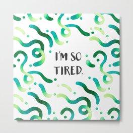 I'm so tired Metal Print
