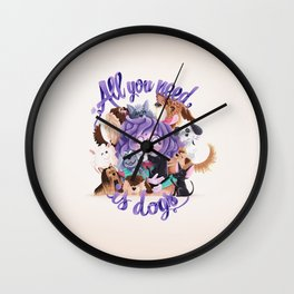 ALL YOU NEED IS DOGS Wall Clock