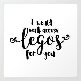 I Would Walk Across Legos for You Art Print
