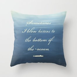 Sometimes I Blow Kisses to the Bottom of the Ocean Throw Pillow