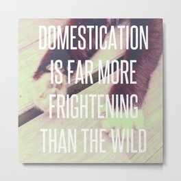 DOMESTICATION IS FAR MORE FRIGHTENING THAN THE WILD Metal Print