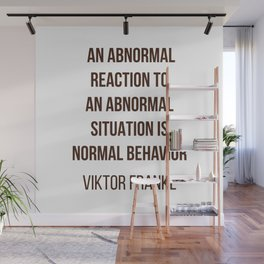 Viktor Frankl Quote -  AN ABNORMAL REACTION TO AN ABNORMAL SITUATION IS NORMAL BEHAVIOR Wall Mural
