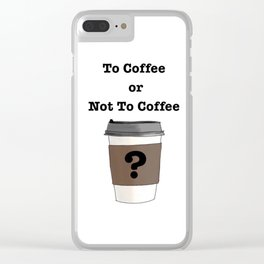 To Coffee or Not To Coffee? Clear iPhone Case