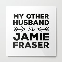 My other husband is Jamie Fraser Metal Print