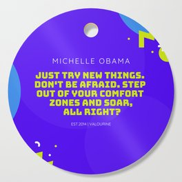 Michelle Obama Quote |Just try new things. Don't be afraid. Step out of your comfort zones and soar Cutting Board