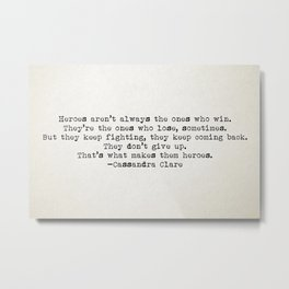 """...That's what makes them heroes"" - Cassandra Clare Metal Print"