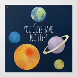 You Guys Have No Life! Canvas Print
