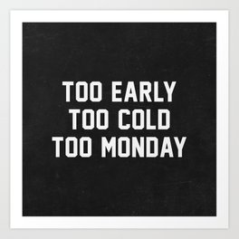 Too Early Too Cold Too Monday Art Print
