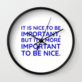 It is nice to be important, but it's more important to be nice. Wall Clock