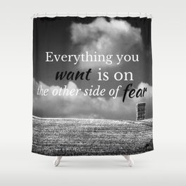 Everything you want is on the other side of fear Shower Curtain