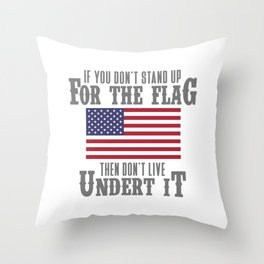 IF YOU DON'T STAND UP FOR THE FLAG THEN DON'T LIVE UNDER IT Throw Pillow