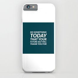 DO SOMETHING TODAY THAT YOUR FUTURE SELF WILL THANK YOU FOR iPhone Case