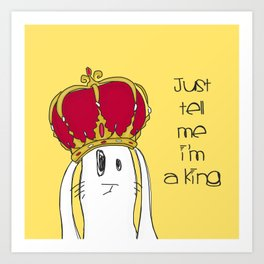 Just tell me I'm a King Art Print