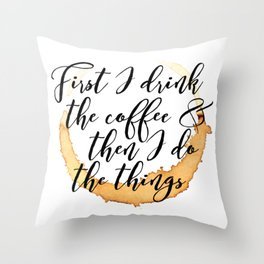 First I Drink Coffee Throw Pillow