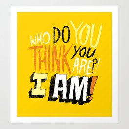 """WHO DO YOU THINK YOU ARE?! I AM!!"" Art Print"