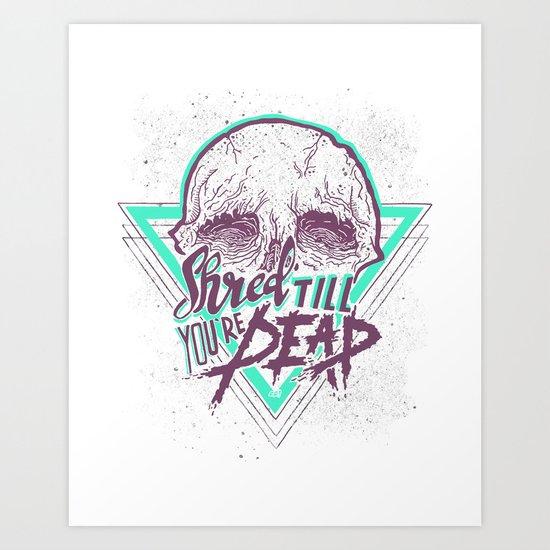 Shred Till You're Dead Art Print