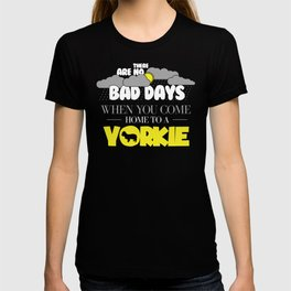 Yorkie Design There Are No Bad Days When You come Home To A Yorkie T-shirt