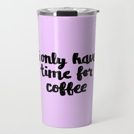 I Only Have Time for Coffee Travel Mug
