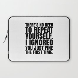 There's No Need To Repeat Yourself. I Ignored You Just Fine the First Time. Laptop Sleeve