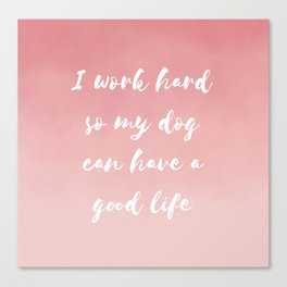 """""""I work hard so my dog can have a good life"""" Watercolor in pink Canvas Print"""