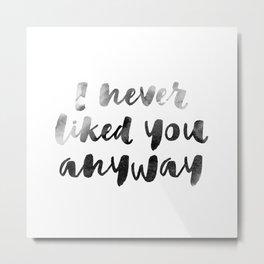 I never liked you Metal Print
