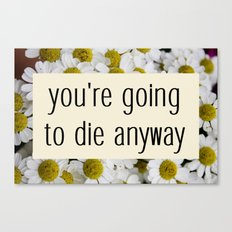 going to die anyway. Canvas Print