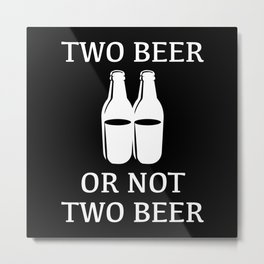 Two Beer Or Not Two Beer Metal Print