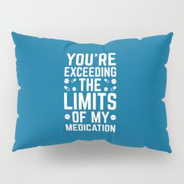 The Limits Of My Medication Funny Quote Pillow Sham