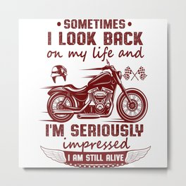 Funny Biker Sayings Sometimes I look back on my life and I'm seriously impressed I'm still alive Metal Print