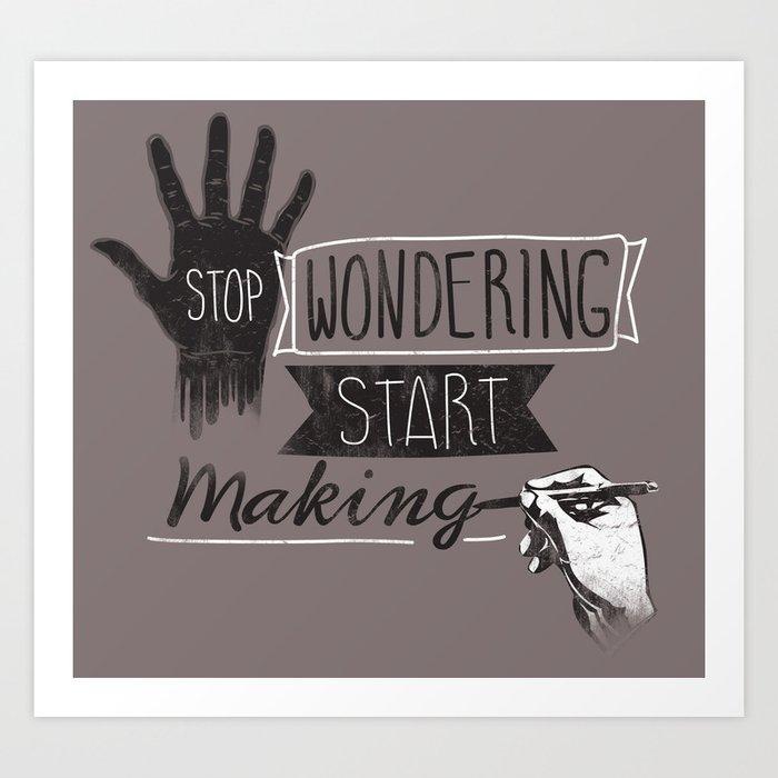 Stop Wondering Start Making Art Print