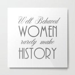 Well Behaved Women Rarely Make History - Gray Metal Print