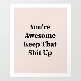 You're awesome keep that shit up Art Print