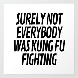 Surely Not Everybody Was Kung Fu Fighting Kunstdrucke