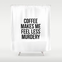 Coffee Makes Me Feel Less Murdery Shower Curtain