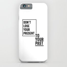 Don't Lose Your Present To Your Past iPhone Case