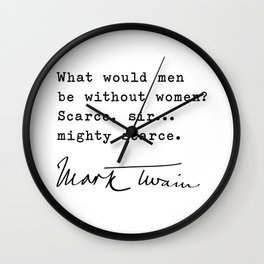 What would men be without women? Scarce, sir...mighty scarce― Mark Twain Wall Clock