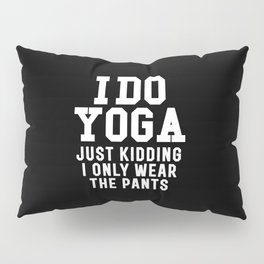 I DO YOGA JUST KIDDING I ONLY WEAR THE PANTS (Black & White) Pillow Sham