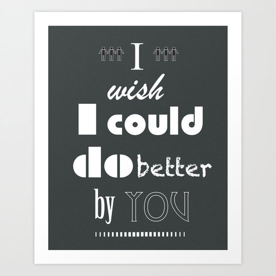 I Wish I Could Do Better By You Art Print