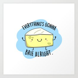 Everything's Gonna Brie Alright Cute Cheese Pun Art Print
