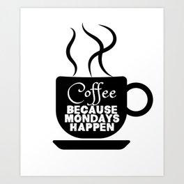 Coffee - Because Mondays Happen Art Print