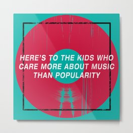 Here's To The Kids Who Care More About Music Than Popularity Metal Print