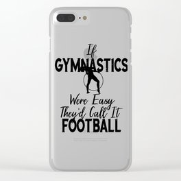 Gymnast If Gymnastics Were Easy It Would Be Called Football Clear iPhone Case