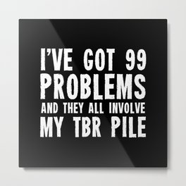 I've got 99 problems... And they all involve my TBR pile. Metal Print