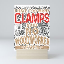 Woodworking Have too Many Clamps Said to Woodworker Ever Mini Art Print