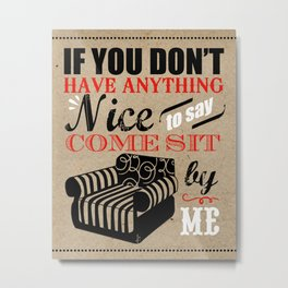 If You Don't Have Anything Nice To Say, Come Sit By Me Metal Print