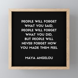 Maya Angelou Inspirational Quote - People will never forget how you made them feel (Black) Framed Mini Art Print