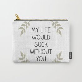 My Life Would Suck Without You - Design for your Bestie Carry-All Pouch