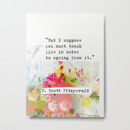 """""""But I suppose you must touch life in order to spring from it."""" F. Scott Fitzgerald quote Metal Print"""