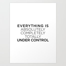 Everything is absolutely completely totally under control Art Print