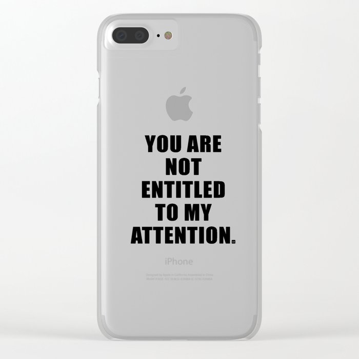 YOU ARE NOT ENTITLED TO MY ATTENTION. Clear iPhone Case